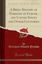 A Brief History of Forestry in Europe, the United States and Other Countries (Classic Reprint)