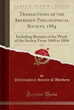 Transactions of the Aberdeen Philosophical Society, 1884, Vol. 1: Including Resumé of the Work of the Society From 1840 to 1884 (Classic Reprint) af Philosophical Society Of Aberdeen