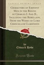 Characters of Eminent Men in the Reigns of Charles I. and II., Including the Rebellion, from the Works of Lord Chancellor Clarendon (Classic Reprint)
