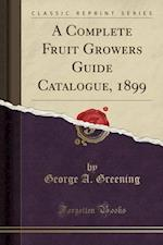 A Complete Fruit Growers Guide Catalogue, 1899 (Classic Reprint)