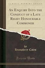 An Enquiry Into the Conduct of a Late Right Honourable Commoner (Classic Reprint)
