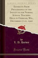 Extracts from Proceedings in the Institute for Normal School Teachers Held in Oshkosh, Wis., December 17-21, 1900 (Classic Reprint) af L. D. Harvey