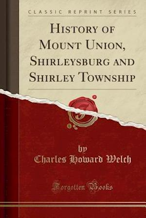 History of Mount Union, Shirleysburg and Shirley Township (Classic Reprint)