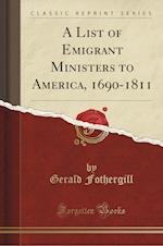 A List of Emigrant Ministers to America, 1690-1811 (Classic Reprint)