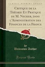 Critique de La Theorie Et Pratique de M. Necker, Dans L'Administration Des Finances de La France (Classic Reprint)