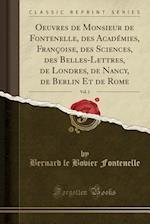 Oeuvres de Monsieur de Fontenelle, Des Academies, Francoise, Des Sciences, Des Belles-Lettres, de Londres, de Nancy, de Berlin, Et de Rome, Vol. 1 (Classic Reprint)