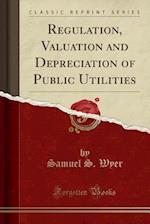 Regulation, Valuation and Depreciation of Public Utilities (Classic Reprint)