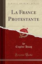 La France Protestante, Vol. 4 (Classic Reprint)