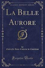 La Belle Aurore, Vol. 1 (Classic Reprint) af Gabrielle Anne Cisterne De Courtiras