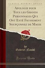 Apologie Pour Tous Les Grands Personnages Qui Ont Este Faussement Soupconnez de Magie (Classic Reprint)