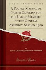 A Pocket Manual of North Carolina for the Use of Members of the General Assembly, Session 1909 (Classic Reprint)