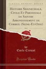 Histoire Seigneuriale, Civile Et Paroissiale de Saintry Arrondissement de Corbeil (Seine-Et-Oise), Vol. 1 (Classic Reprint)