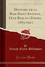Histoire de La Baie-Saint-Antoine, Dite Baie-Du-Febvre, 1683-1911 (Classic Reprint)