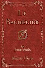 Le Bachelier (Classic Reprint)