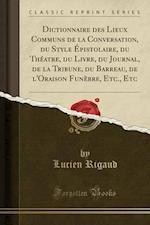 Dictionnaire Des Lieux Communs de La Conversation, Du Style Epistolaire, Du Theatre, Du Livre, Du Journal, de La Tribune, Du Barreau, de L'Oraison Fun