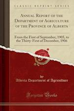 Annual Report of the Department of Agriculture of the Province of Alberta: From the First of September, 1905, to the Thirty-First of December, 1906 (C