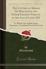 The Letters of Madam De Maintenon, and Other Eminent Persons in the Age of Lewis XIV: To Which Are Added, Some Characters; Translated From the French