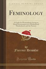 Feminology: A Guide for Womankind, Giving in Detail Instructions as to Motherhood, Maidenhood, and the Nursery (Classic Reprint)