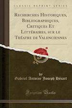 Recherches Historiques, Bibliographiques, Critiques Et Litteraires, Sur Le Theatre de Valenciennes (Classic Reprint)