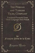 The Persian and Turkish Tales, Compleat, Vol. 2: Translated Formerly From Those Languages Into French (Classic Reprint)