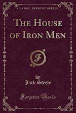 The House of Iron Men (Classic Reprint)