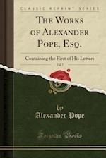 The Works of Alexander Pope, Esq., Vol. 7: Containing the First of His Letters (Classic Reprint)