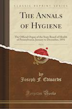 The Annals of Hygiene, Vol. 6: The Official Organ of the State Board of Health of Pennsylvania; January to December, 1891 (Classic Reprint)