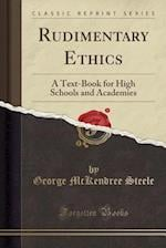 Rudimentary Ethics: A Text-Book for High Schools and Academies (Classic Reprint)