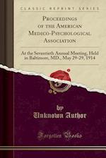 Proceedings of the American Medico-Psychological Association: At the Seventieth Annual Meeting, Held in Baltimore, MD., May 29-29, 1914 (Classic Repri