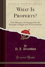 What Is Property?: First Memoir; An Inquiry Into the Principle of Right and of Government (Classic Reprint)