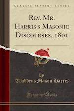 REV. Mr. Harris's Masonic Discourses, 1801 (Classic Reprint)