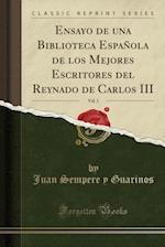 Ensayo de Una Biblioteca Espanola de Los Mejores Escritores del Reynado de Carlos III, Vol. 1 (Classic Reprint) af Juan Sempere Y Guarinos