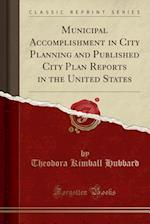 Municipal Accomplishment in City Planning and Published City Plan Reports in the United States (Classic Reprint)