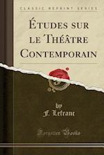Etudes Sur Le Theatre Contemporain (Classic Reprint)