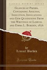 Glances at Papers, Containing Analysis, Induction, Invocations and Gem Quotations from the Writings of Lemuel and Emma L. Borden, 1876 (Classic Reprin af Lemuel Borden