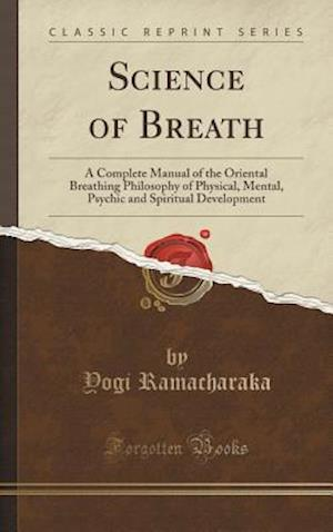 Bog, hardback Science of Breath: A Complete Manual of the Oriental Breathing Philosophy of Physical, Mental, Psychic and Spiritual Development (Classic Reprint) af Yogi Ramacharaka