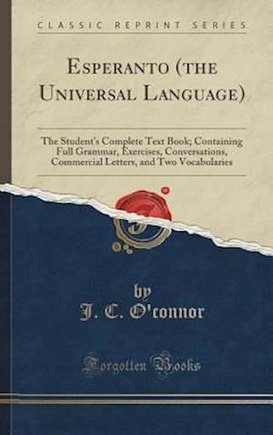 Bog, hardback Esperanto (the Universal Language): The Student's Complete Text Book; Containing Full Grammar, Exercises, Conversations, Commercial Letters, and Two V af J. C. O'Connor
