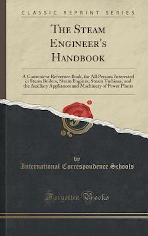 The Steam Engineer's Handbook: A Convenient Reference Book, for All Persons Interested in Steam Boilers, Steam Engines, Steam Turbines, and the Auxili