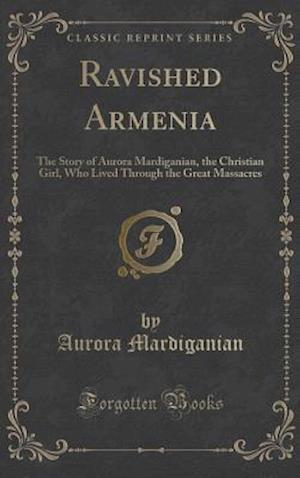 Bog, hardback Ravished Armenia: The Story of Aurora Mardiganian, the Christian Girl, Who Lived Through the Great Massacres (Classic Reprint) af Aurora Mardiganian