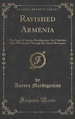 Ravished Armenia: The Story of Aurora Mardiganian, the Christian Girl, Who Lived Through the Great Massacres (Classic Reprint) af Aurora Mardiganian