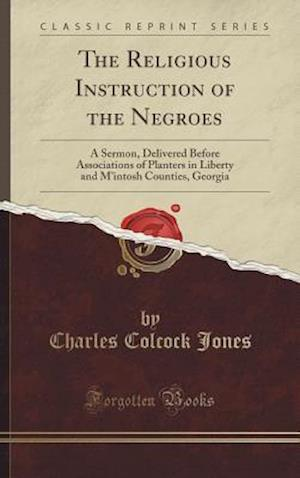 Bog, hardback The Religious Instruction of the Negroes: A Sermon, Delivered Before Associations of Planters in Liberty and M'intosh Counties, Georgia (Classic Repri af Charles Colcock Jones