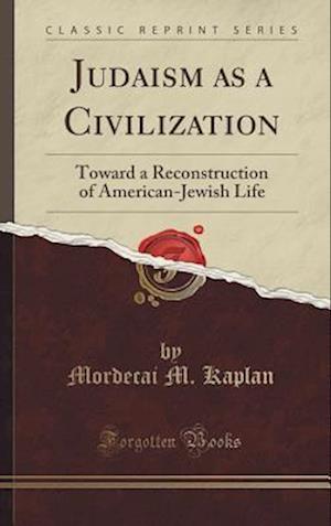 Bog, hardback Judaism as a Civilization: Toward a Reconstruction of American-Jewish Life (Classic Reprint) af Mordecai M. Kaplan