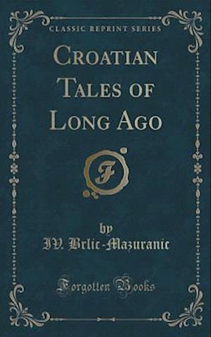 Bog, hardback Croatian Tales of Long Ago (Classic Reprint) af Iv. Brlic-Mazuranic