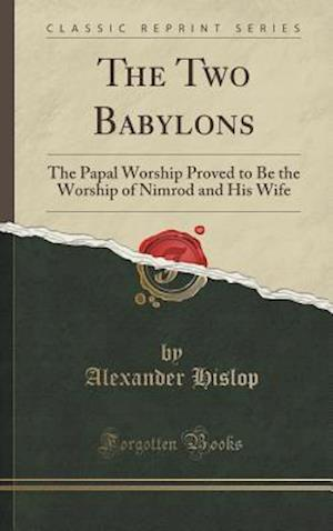 Bog, hardback The Two Babylons: The Papal Worship Proved to Be the Worship of Nimrod and His Wife (Classic Reprint) af Alexander Hislop