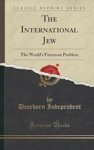 Bog, hardback The International Jew: The World's Foremost Problem (Classic Reprint) af Dearborn Independent