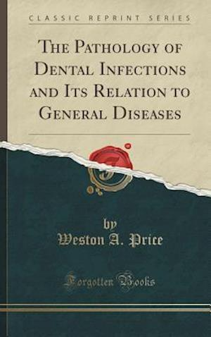 Bog, hardback The Pathology of Dental Infections and Its Relation to General Diseases (Classic Reprint) af Weston a. Price