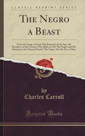 Bog, hardback The Negro a Beast: Or in the Image of God; The Reasoner of the Age, the Revelator of the Century! The Bible as It Is! The Negro and His Relation to th af Charles Carroll