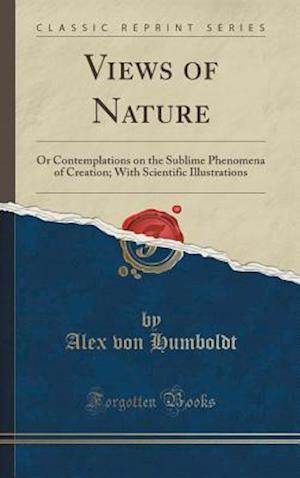 Bog, hardback Views of Nature: Or Contemplations on the Sublime Phenomena of Creation; With Scientific Illustrations (Classic Reprint) af Alex Von Humboldt