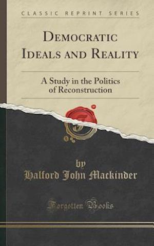 Bog, hardback Democratic Ideals and Reality: A Study in the Politics of Reconstruction (Classic Reprint) af Halford John Mackinder