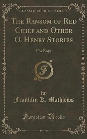 Bog, hardback The Ransom of Red Chief and Other O. Henry Stories: For Boys (Classic Reprint) af Franklin K. Mathiews